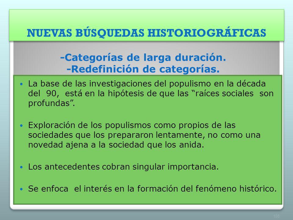 NUEVAS BÚSQUEDAS HISTORIOGRÁFICAS -Categorías de larga duración. -Redefinición de categorías. La base de las investigaciones del populismo en la décad
