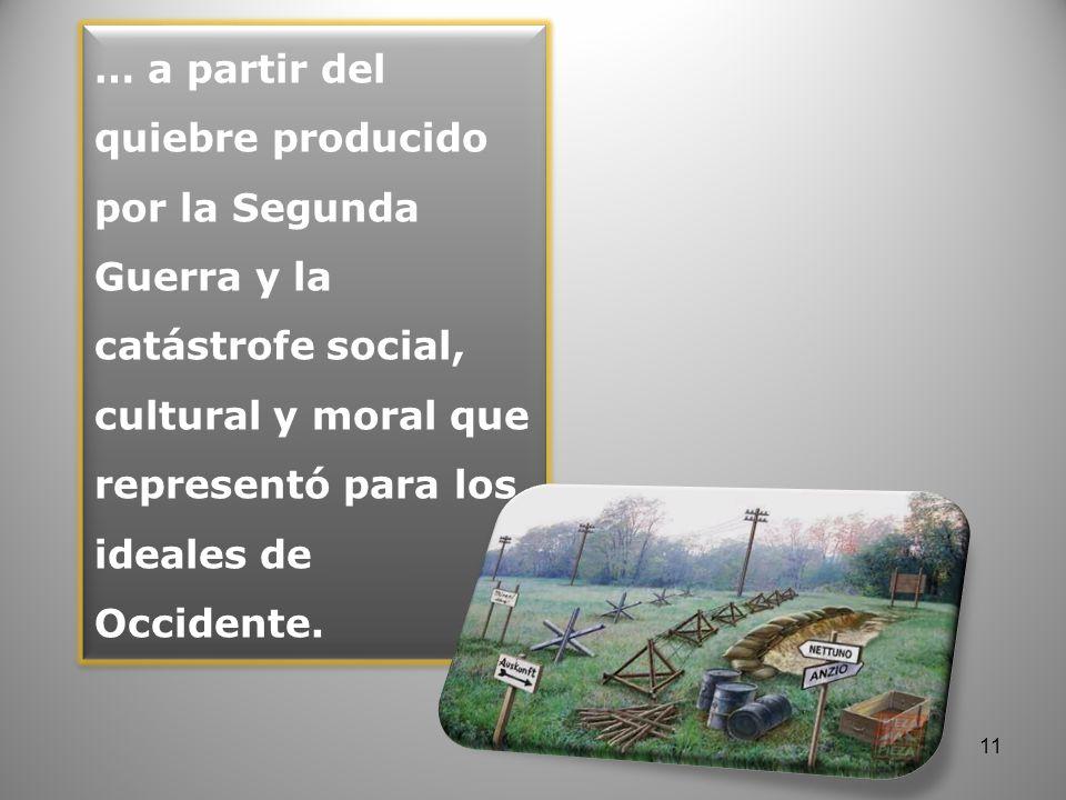 … a partir del quiebre producido por la Segunda Guerra y la catástrofe social, cultural y moral que representó para los ideales de Occidente. 11