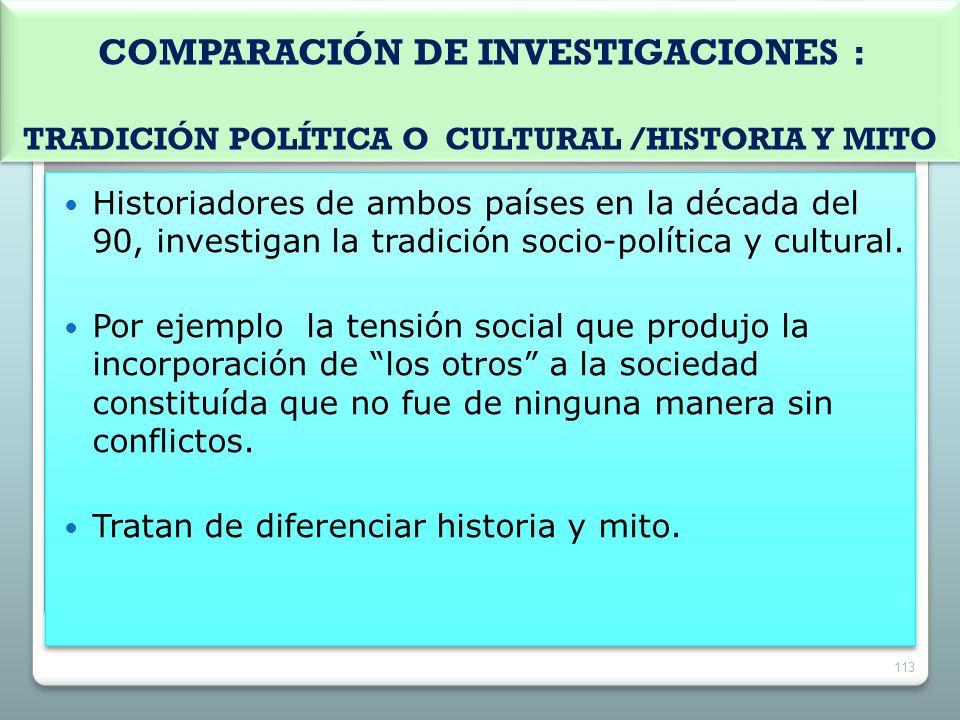COMPARACIÓN DE INVESTIGACIONES : TRADICIÓN POLÍTICA O CULTURAL /HISTORIA Y MITO Historiadores de ambos países en la década del 90, investigan la tradi