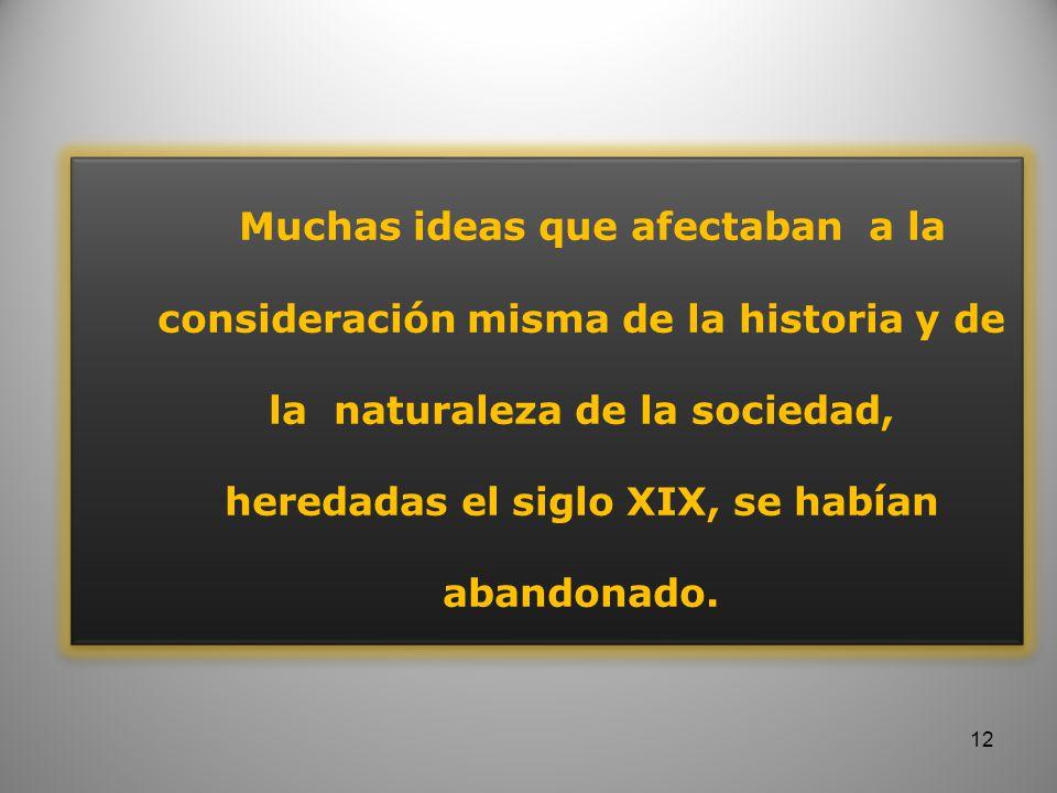 Muchas ideas que afectaban a la consideración misma de la historia y de la naturaleza de la sociedad, heredadas el siglo XIX, se habían abandonado. 12