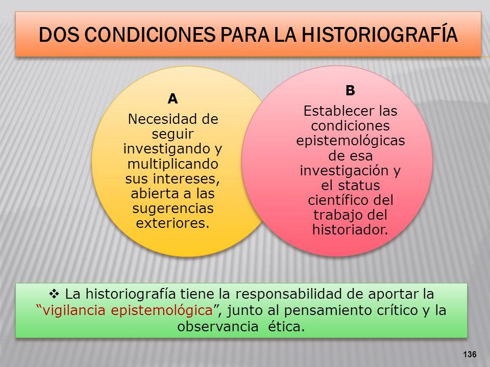 DOS CONDICIONES PARA LA HISTORIOGRAFÍA A Necesidad de seguir investigando y multiplicando sus intereses, abierta a las sugerencias exteriores. B Estab