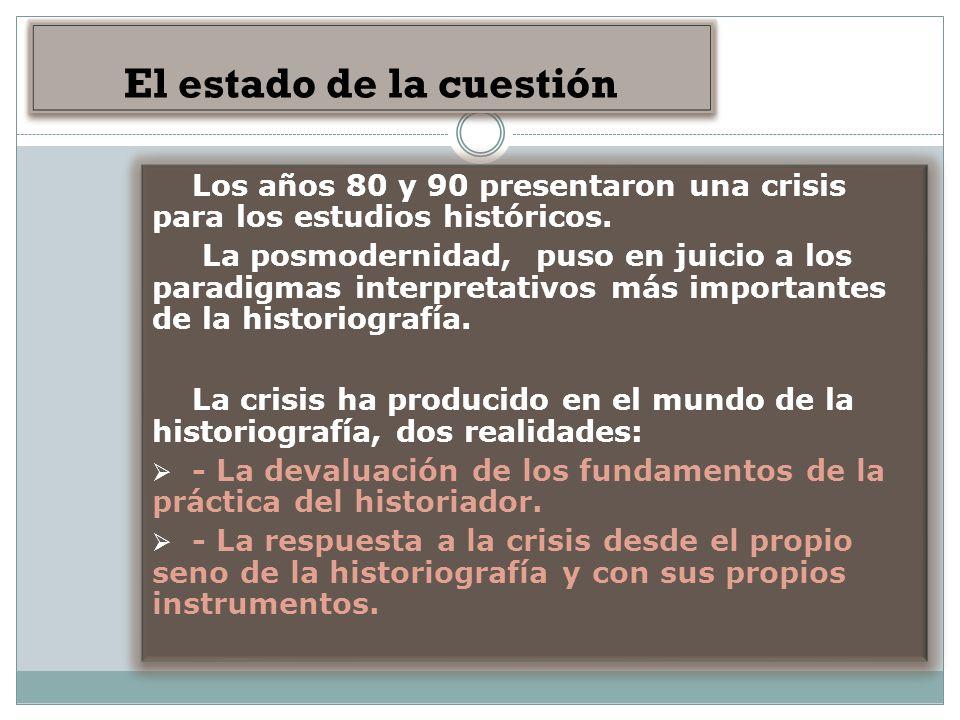 EL ESTADO DE LA CUESTIÓN El estado de la cuestión Los años 80 y 90 presentaron una crisis para los estudios históricos. La posmodernidad, puso en juic