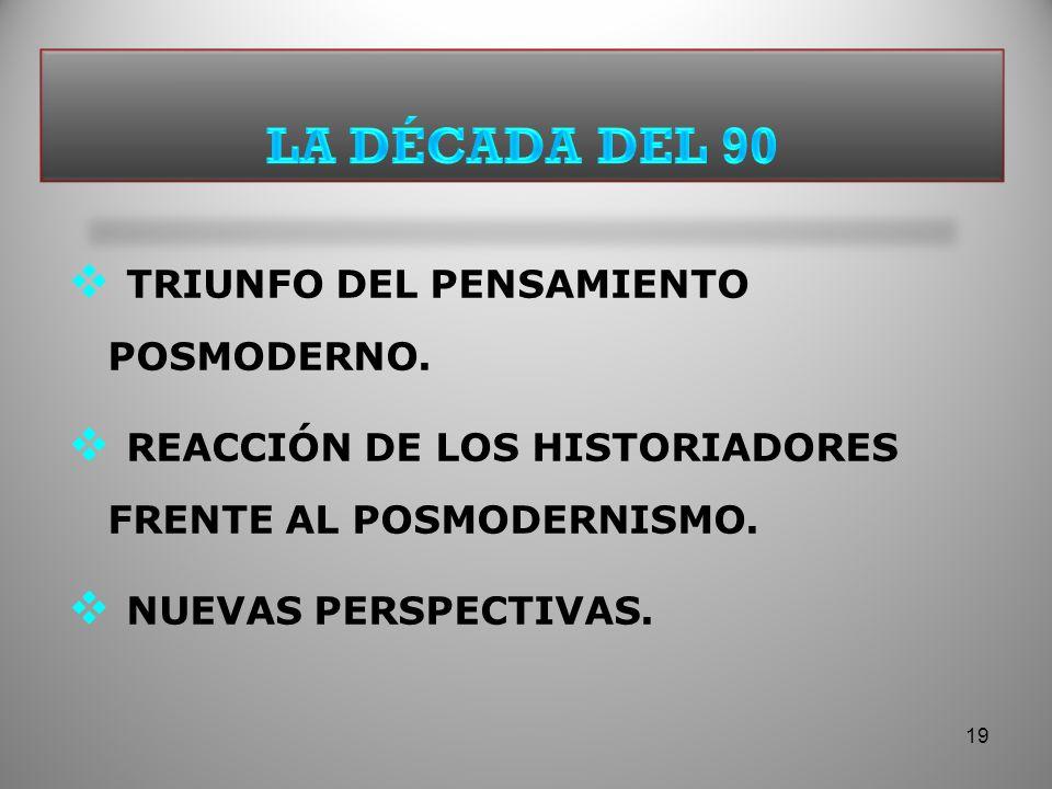 TRIUNFO DEL PENSAMIENTO POSMODERNO. REACCIÓN DE LOS HISTORIADORES FRENTE AL POSMODERNISMO. NUEVAS PERSPECTIVAS. 19
