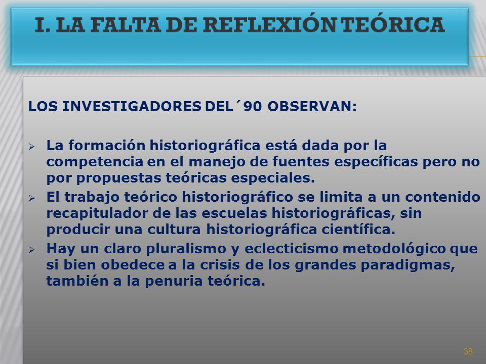 I. LA FALTA DE REFLEXIÓN TEÓRICA LOS INVESTIGADORES DEL´90 OBSERVAN: La formación historiográfica está dada por la competencia en el manejo de fuentes