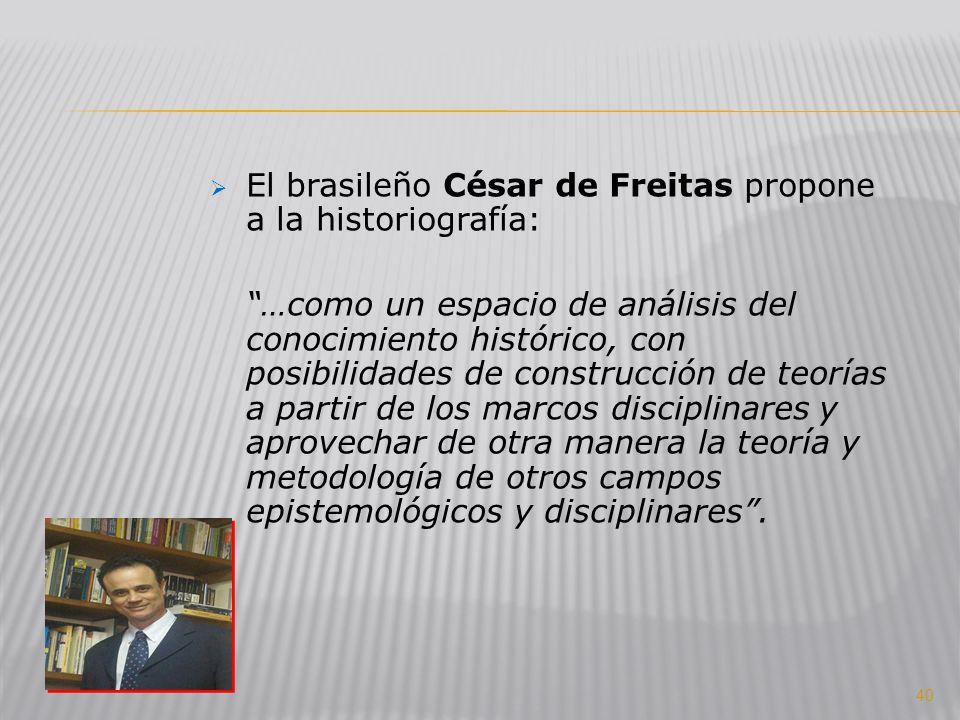 El brasileño César de Freitas propone a la historiografía: …como un espacio de análisis del conocimiento histórico, con posibilidades de construcción