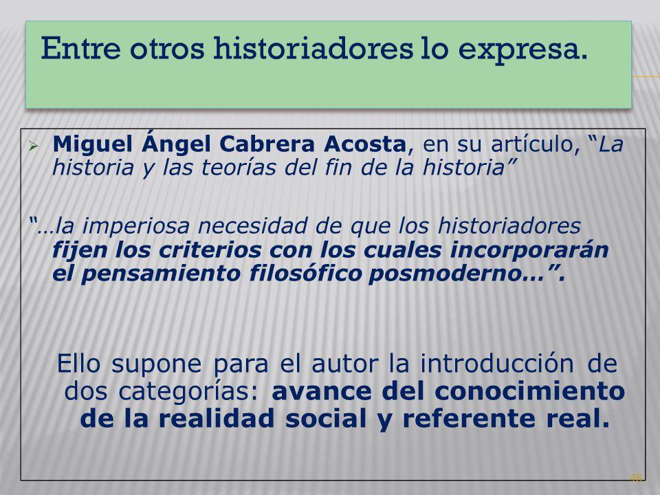 Entre otros historiadores lo expresa. Miguel Ángel Cabrera Acosta, en su artículo, La historia y las teorías del fin de la historia …la imperiosa nece