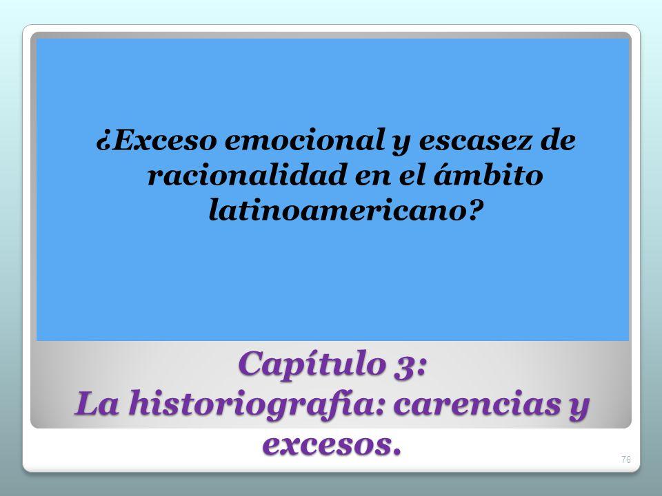 Capítulo 3: La historiografía: carencias y excesos. ¿Exceso emocional y escasez de racionalidad en el ámbito latinoamericano? 76