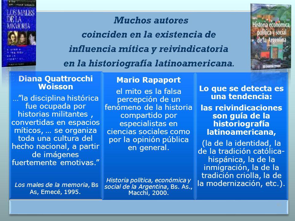 Muchos autores coinciden en la existencia de influencia mítica y reivindicatoria en la historiografía latinoamericana. Diana Quattrocchi Woisson …la d