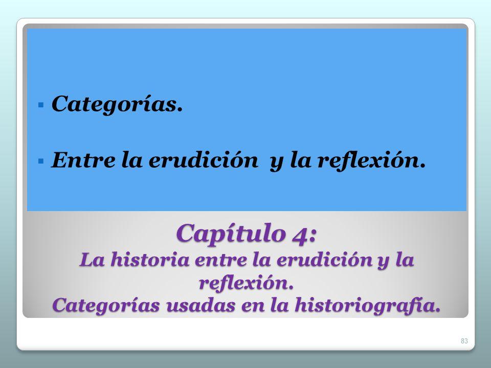 Capítulo 4: La historia entre la erudición y la reflexión. Categorías usadas en la historiografía. Categorías. Entre la erudición y la reflexión. 83