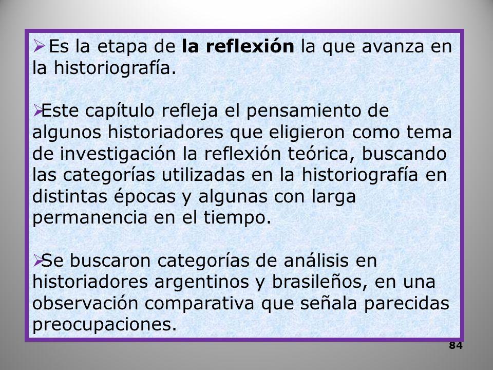 Es la etapa de la reflexión la que avanza en la historiografía. Este capítulo refleja el pensamiento de algunos historiadores que eligieron como tema