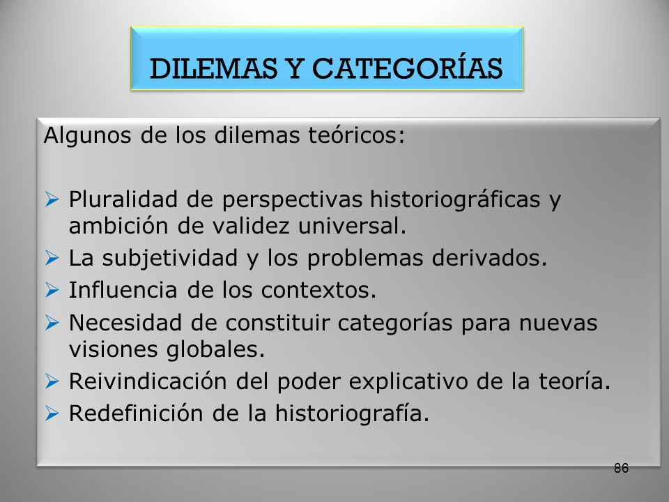 DILEMAS Y CATEGORÍAS Algunos de los dilemas teóricos: Pluralidad de perspectivas historiográficas y ambición de validez universal. La subjetividad y l
