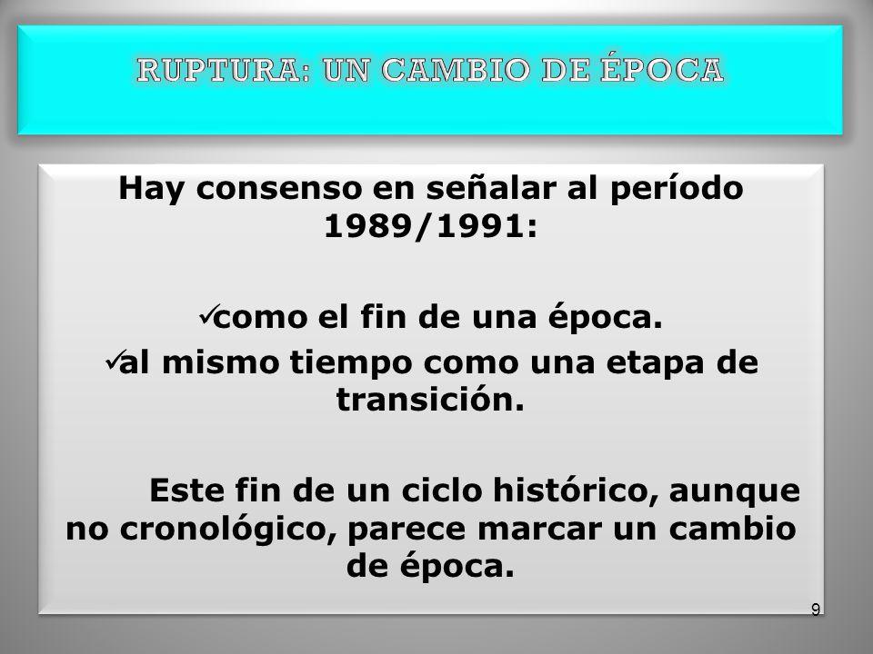 Hay consenso en señalar al período 1989/1991: como el fin de una época. al mismo tiempo como una etapa de transición. Este fin de un ciclo histórico,