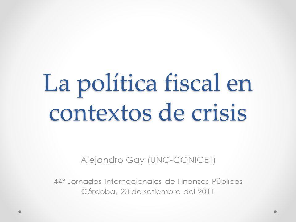 La política fiscal en contextos de crisis Alejandro Gay (UNC-CONICET) 44º Jornadas Internacionales de Finanzas Públicas Córdoba, 23 de setiembre del 2