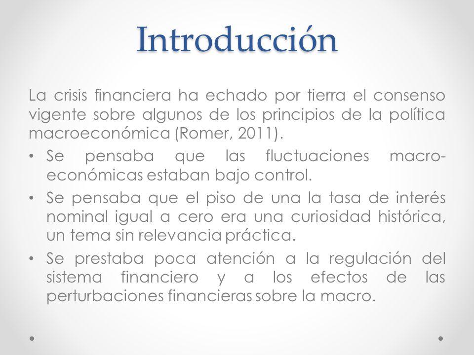 Introducción La crisis financiera ha echado por tierra el consenso vigente sobre algunos de los principios de la política macroeconómica (Romer, 2011)