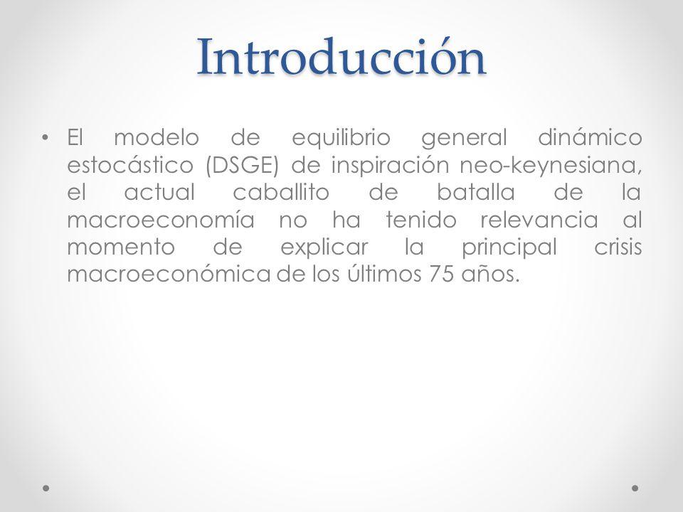 Introducción El modelo de equilibrio general dinámico estocástico (DSGE) de inspiración neo-keynesiana, el actual caballito de batalla de la macroecon