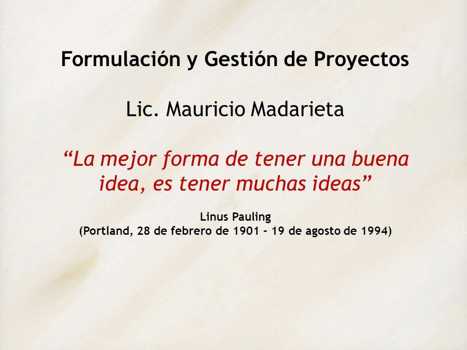 Formulación y Gestión de Proyectos Lic. Mauricio Madarieta La mejor forma de tener una buena idea, es tener muchas ideas Linus Pauling (Portland, 28 d