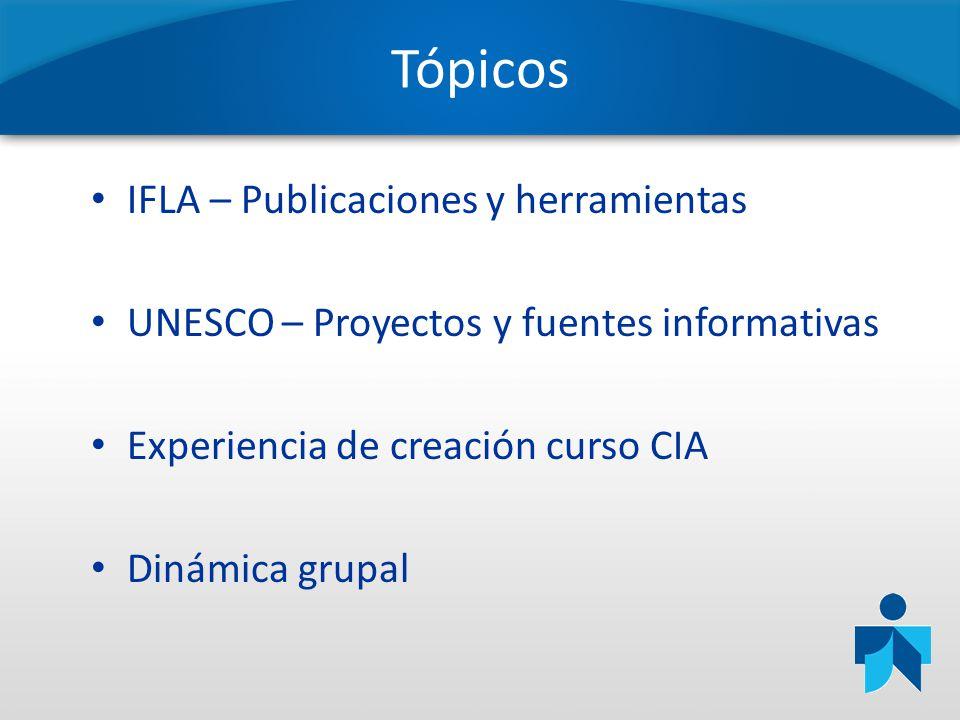 Tópicos IFLA – Publicaciones y herramientas UNESCO – Proyectos y fuentes informativas Experiencia de creación curso CIA Dinámica grupal