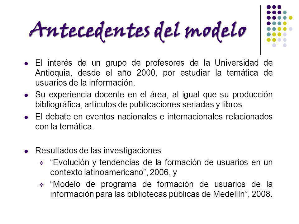 Antecedentes del modelo El interés de un grupo de profesores de la Universidad de Antioquia, desde el año 2000, por estudiar la temática de usuarios d