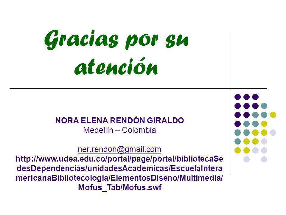 NORA ELENA RENDÓN GIRALDO Medellín – Colombia ner.rendon@gmail.com http://www.udea.edu.co/portal/page/portal/bibliotecaSe desDependencias/unidadesAcad