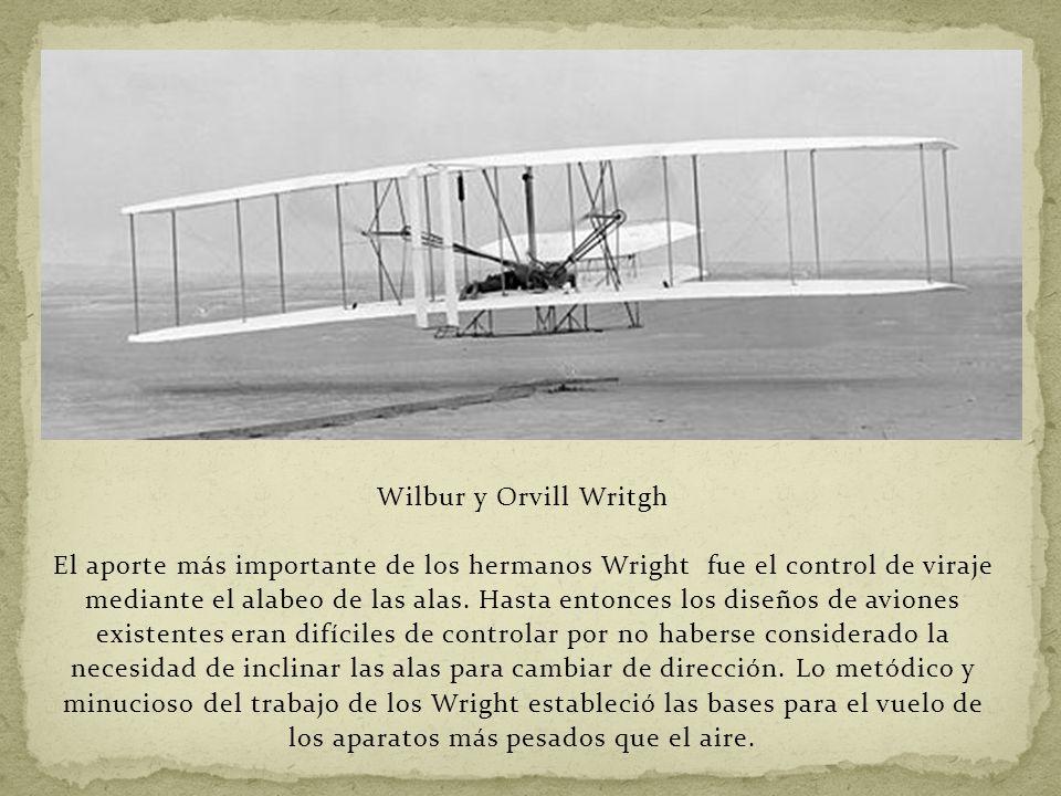 Wilbur y Orvill Writgh El aporte más importante de los hermanos Wright fue el control de viraje mediante el alabeo de las alas. Hasta entonces los dis