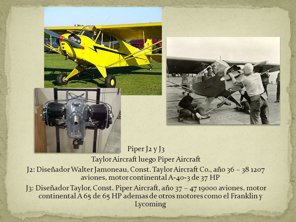 Piper J2 y J3 Taylor Aircraft luego Piper Aircraft J2: Diseñador Walter Jamoneau, Const. Taylor Aircraft Co., año 36 – 38 1207 aviones, motor continen