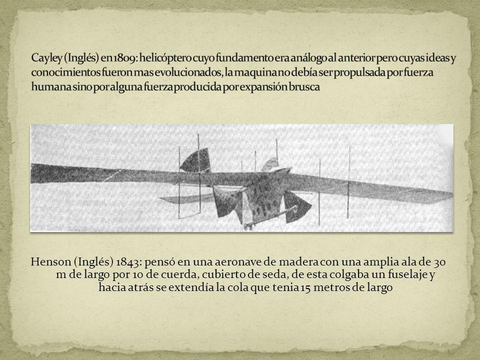 Henson (Inglés) 1843: pensó en una aeronave de madera con una amplia ala de 30 m de largo por 10 de cuerda, cubierto de seda, de esta colgaba un fusel