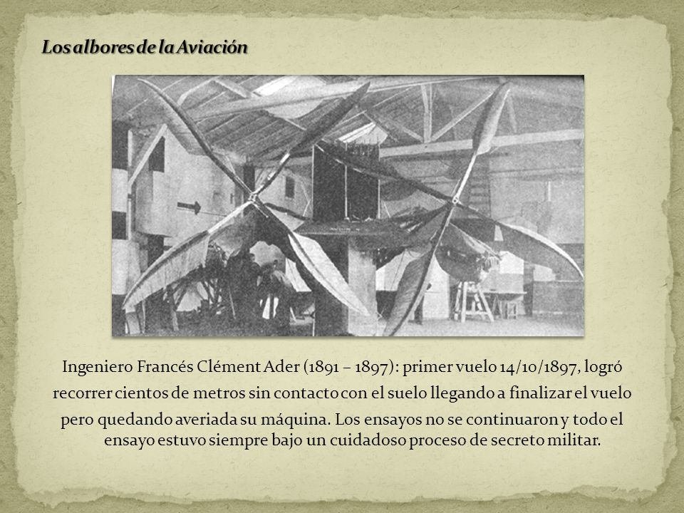 Ingeniero Francés Clément Ader (1891 – 1897): primer vuelo 14/10/1897, logró recorrer cientos de metros sin contacto con el suelo llegando a finalizar