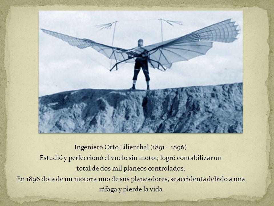 Ingeniero Otto Lilienthal (1891 – 1896) Estudió y perfeccionó el vuelo sin motor, logró contabilizar un total de dos mil planeos controlados. En 1896