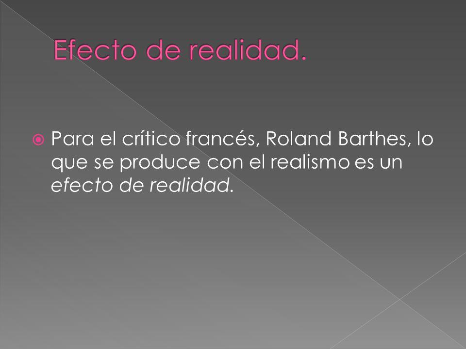 Para el crítico francés, Roland Barthes, lo que se produce con el realismo es un efecto de realidad.