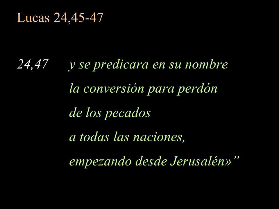 Lucas 24,45-47 24,47 y se predicara en su nombre la conversión para perdón de los pecados a todas las naciones, empezando desde Jerusalén»