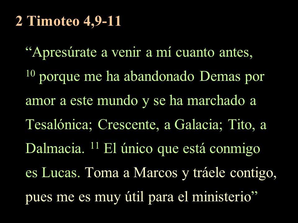 2 Timoteo 4,9-11 Apresúrate a venir a mí cuanto antes, 10 porque me ha abandonado Demas por amor a este mundo y se ha marchado a Tesalónica; Crescente