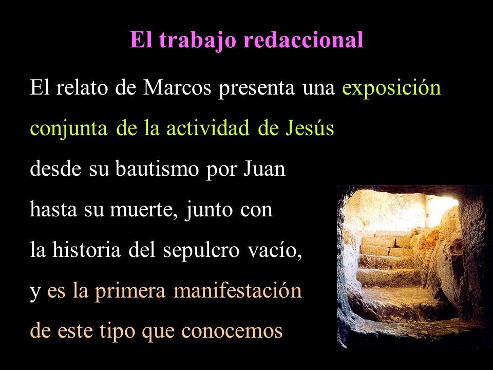 El trabajo redaccional El relato de Marcos presenta una exposición conjunta de la actividad de Jesús desde su bautismo por Juan hasta su muerte, junto