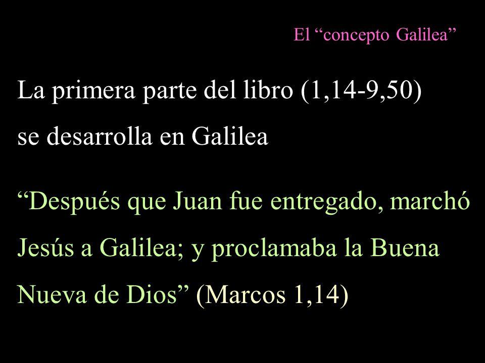 El concepto Galilea La primera parte del libro (1,14-9,50) se desarrolla en Galilea Después que Juan fue entregado, marchó Jesús a Galilea; y proclama
