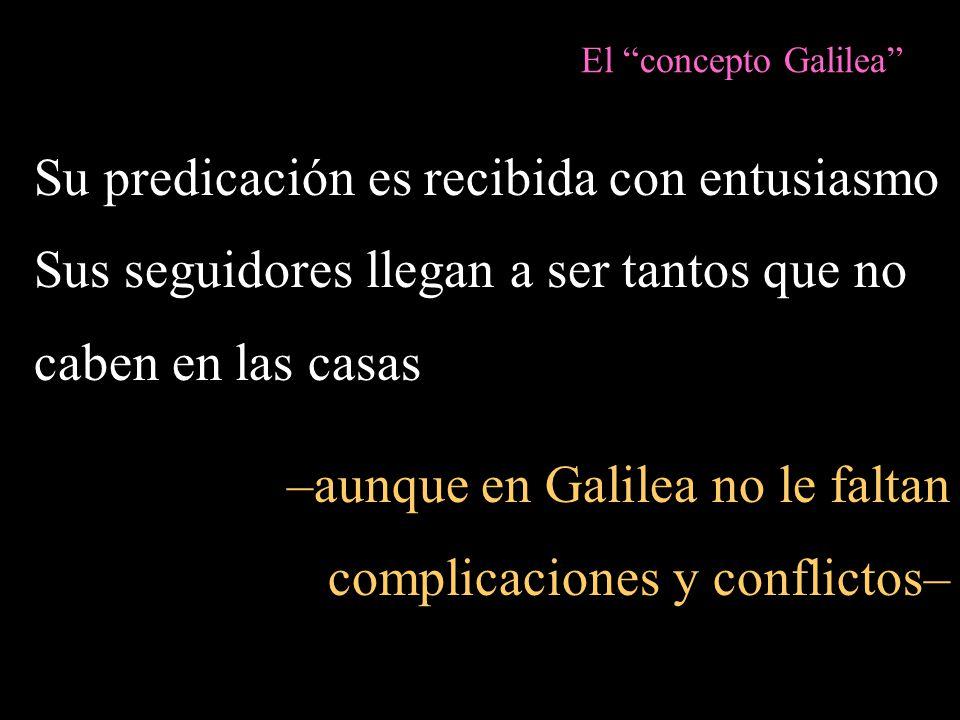 El concepto Galilea Su predicación es recibida con entusiasmo Sus seguidores llegan a ser tantos que no caben en las casas –aunque en Galilea no le fa