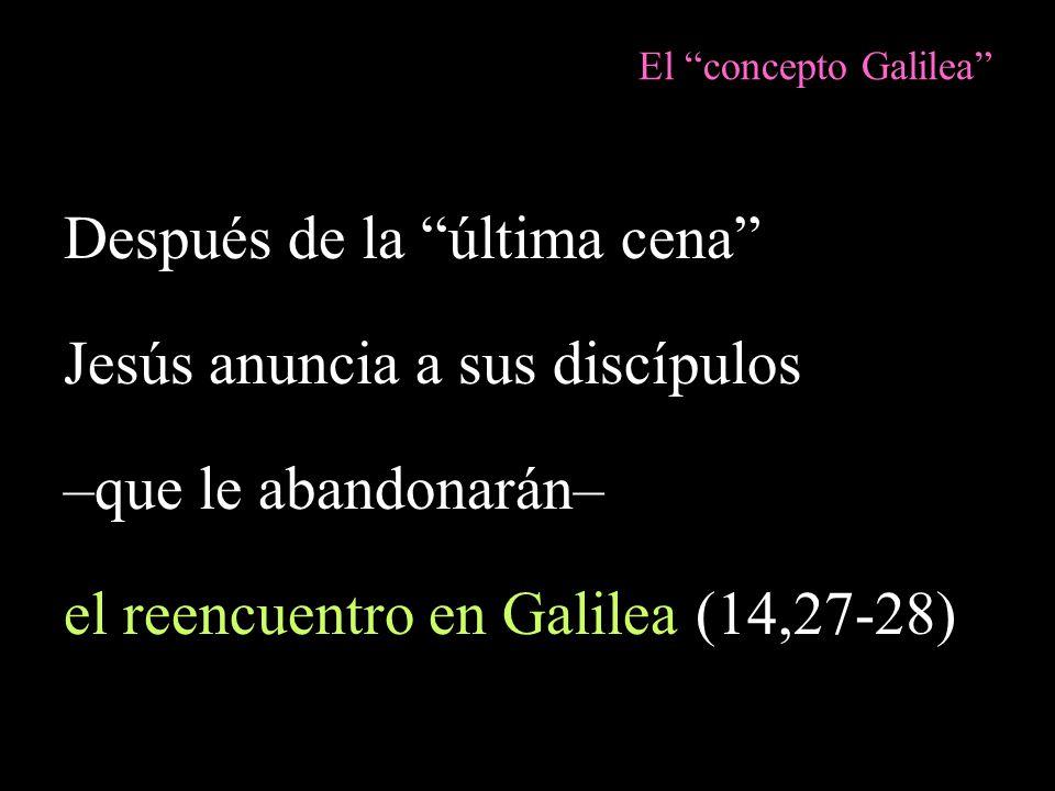 El concepto Galilea Después de la última cena Jesús anuncia a sus discípulos –que le abandonarán– el reencuentro en Galilea (14,27-28)