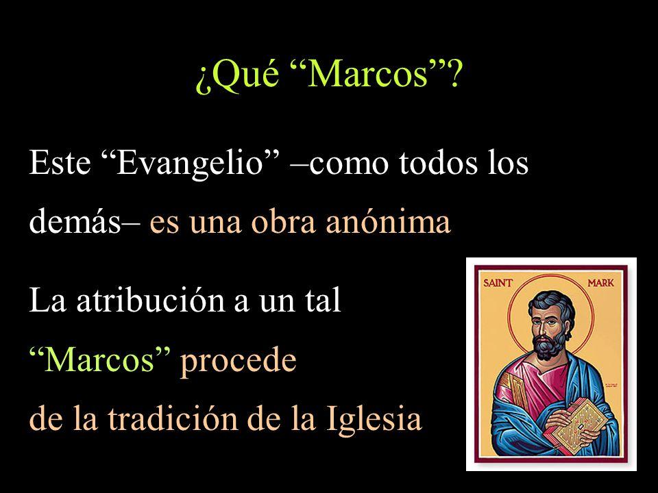 ¿Qué Marcos? Este Evangelio –como todos los demás– es una obra anónima La atribución a un tal Marcos procede de la tradición de la Iglesia