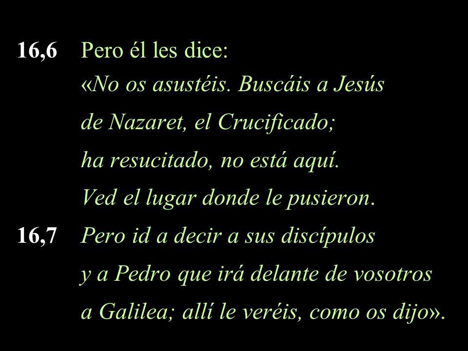 16,6 Pero él les dice: «No os asustéis. Buscáis a Jesús de Nazaret, el Crucificado; ha resucitado, no está aquí. Ved el lugar donde le pusieron. 16,7
