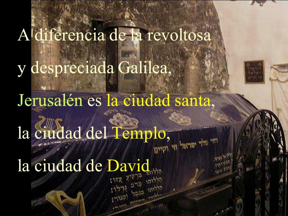 A diferencia de la revoltosa y despreciada Galilea, Jerusalén es la ciudad santa, la ciudad del Templo, la ciudad de David