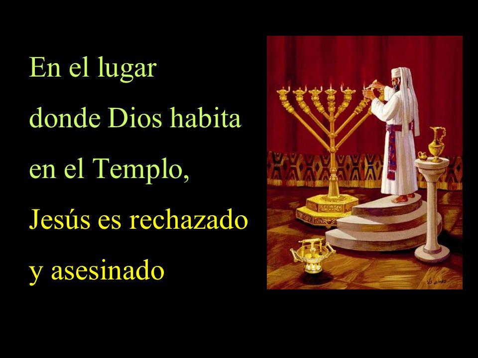 En el lugar donde Dios habita en el Templo, Jesús es rechazado y asesinado