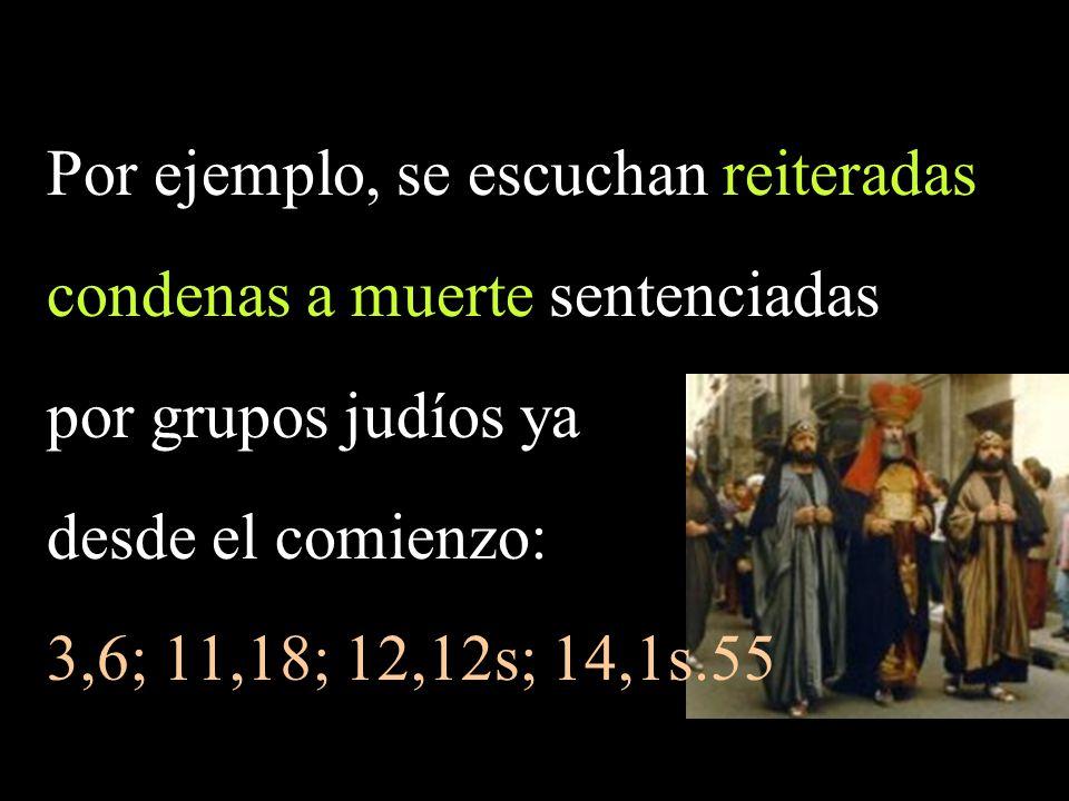 Por ejemplo, se escuchan reiteradas condenas a muerte sentenciadas por grupos judíos ya desde el comienzo: 3,6; 11,18; 12,12s; 14,1s.55