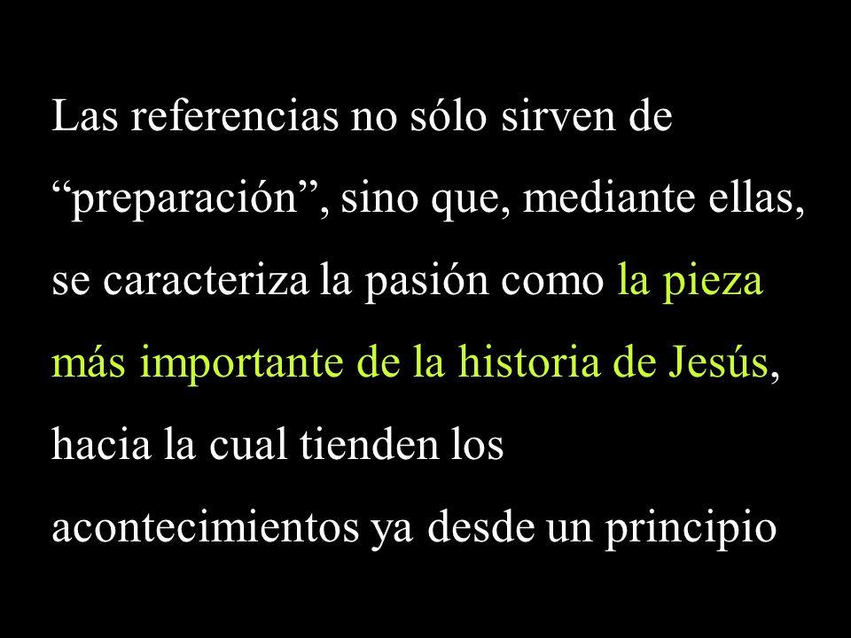 Las referencias no sólo sirven de preparación, sino que, mediante ellas, se caracteriza la pasión como la pieza más importante de la historia de Jesús