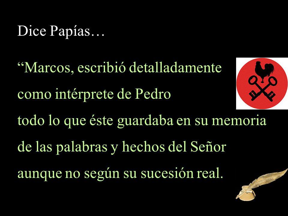 Dice Papías… Marcos, escribió detalladamente como intérprete de Pedro todo lo que éste guardaba en su memoria de las palabras y hechos del Señor aunqu