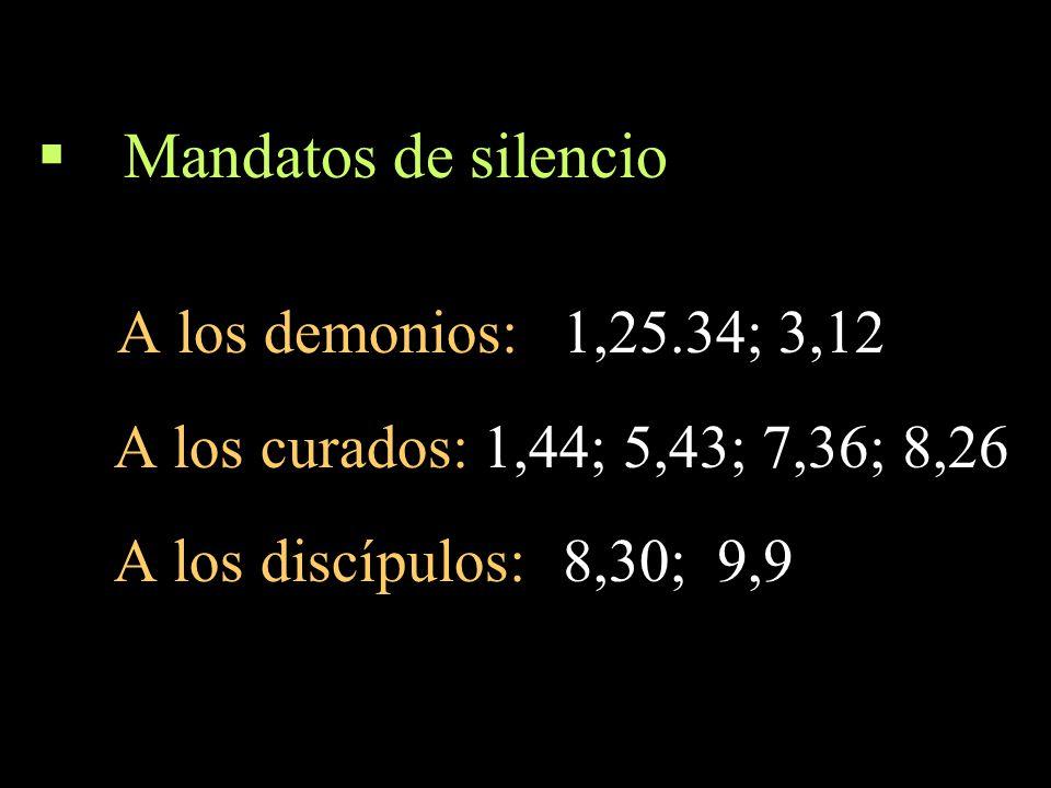 Mandatos de silencio A los demonios:1,25.34; 3,12 A los curados: 1,44; 5,43; 7,36; 8,26 A los discípulos:8,30; 9,9