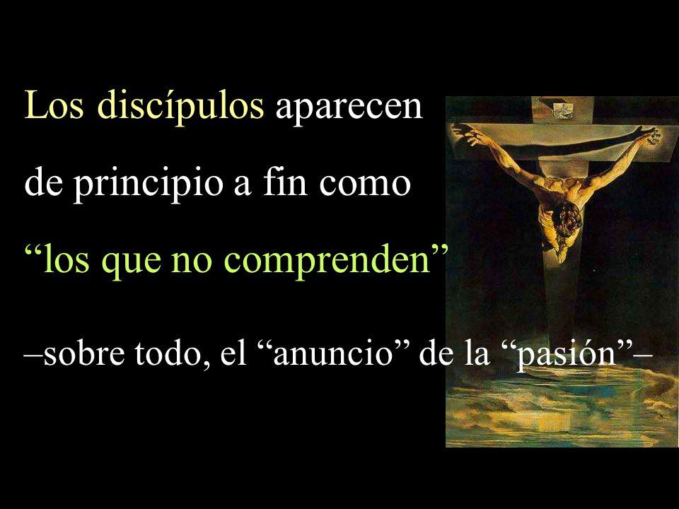 Los discípulos aparecen de principio a fin como los que no comprenden –sobre todo, el anuncio de la pasión–