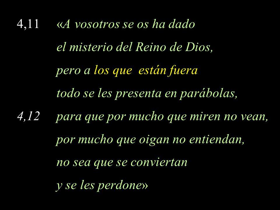 4,11 «A vosotros se os ha dado el misterio del Reino de Dios, pero a los que están fuera todo se les presenta en parábolas, 4,12 para que por mucho qu