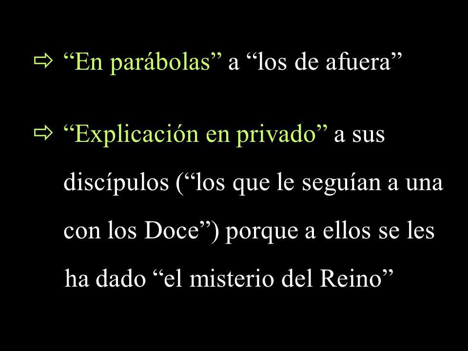 En parábolas a los de afuera Explicación en privado a sus discípulos (los que le seguían a una con los Doce) porque a ellos se les ha dado el misterio