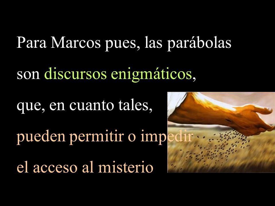 Para Marcos pues, las parábolas son discursos enigmáticos, que, en cuanto tales, pueden permitir o impedir el acceso al misterio