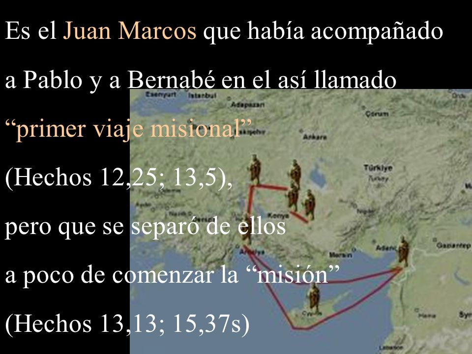 Es el Juan Marcos que había acompañado a Pablo y a Bernabé en el así llamado primer viaje misional (Hechos 12,25; 13,5), pero que se separó de ellos a