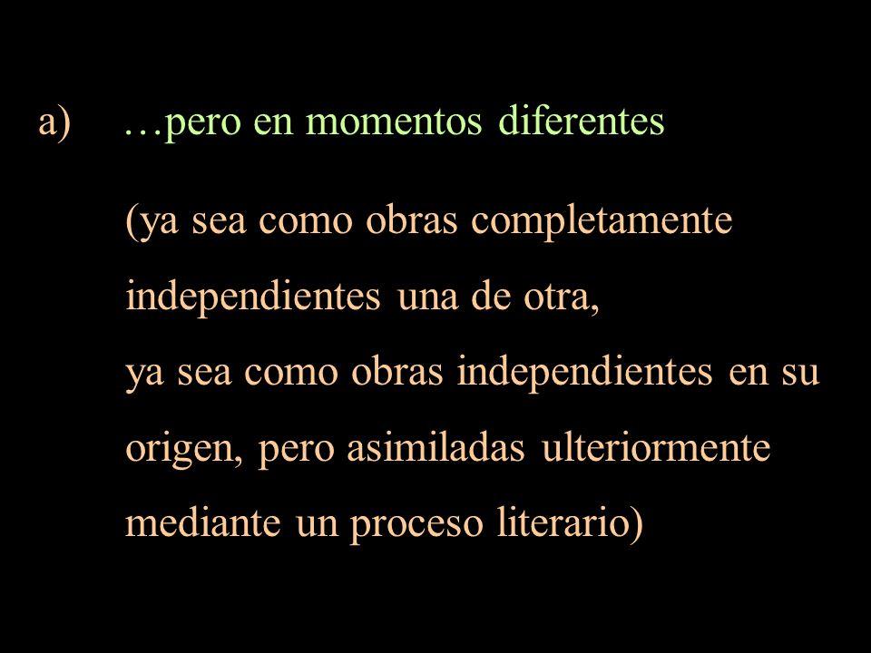a) …pero en momentos diferentes (ya sea como obras completamente independientes una de otra, ya sea como obras independientes en su origen, pero asimi