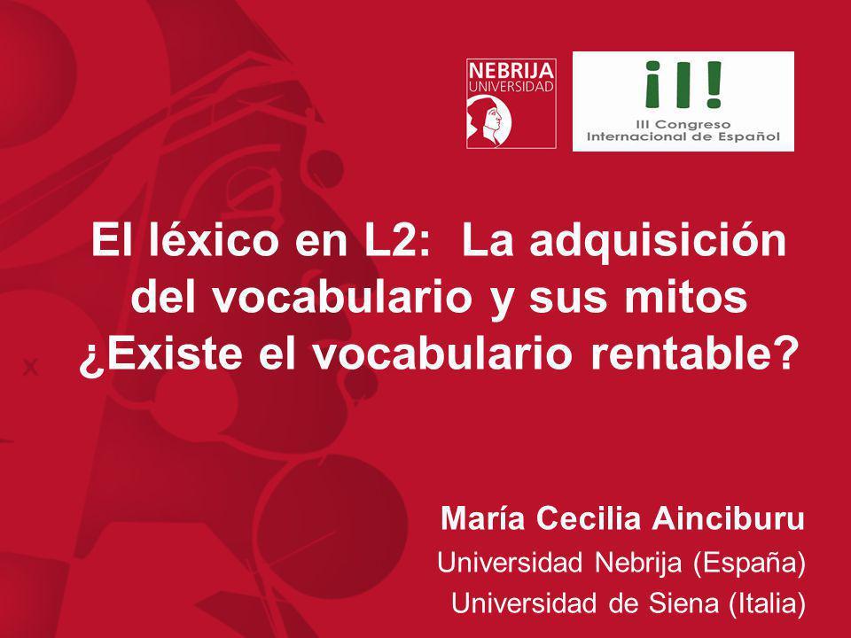 El léxico en L2: La adquisición del vocabulario y sus mitos ¿Existe el vocabulario rentable? María Cecilia Ainciburu Universidad Nebrija (España) Univ